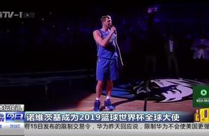 诺维茨基成为2019篮球世界杯全球大使 发来贺电!