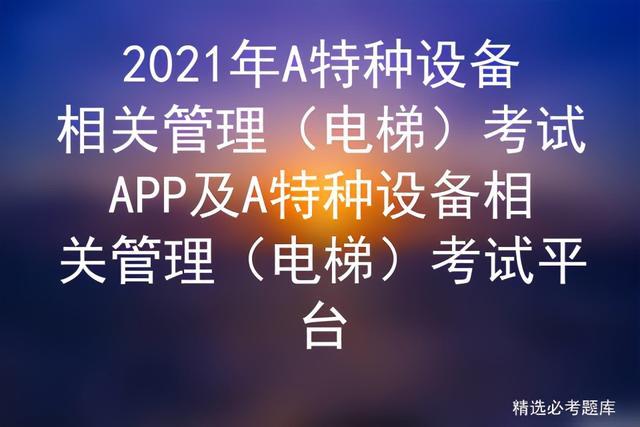 【中医药健康管理知识与技能培训】2021年A特种设备相关管理(电梯)考试APP及考试平台