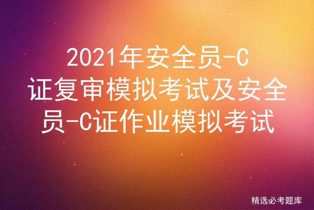 【国务院关于技能培训】2021年安全员-C证复审模拟考试及安全员-C证作业模拟考试