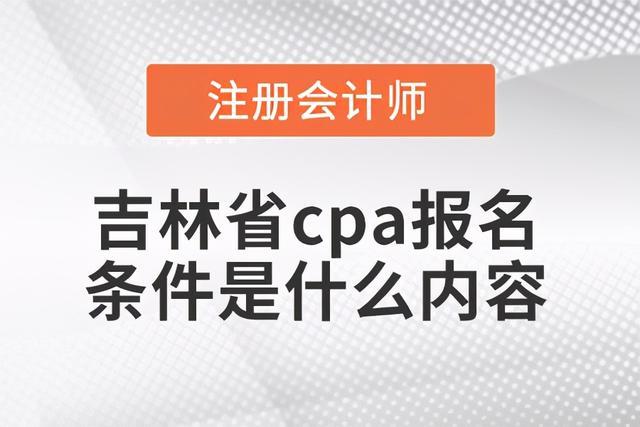 【安防工程企业职业技能培训】吉林省cpa报名条件是什么内容?