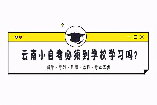【技能高考可以在那里培训】云南小自考必须到学校学习吗?