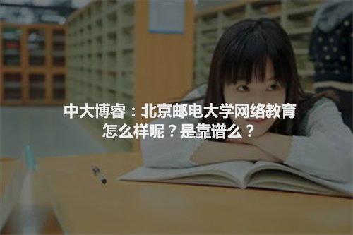中大博睿:北京邮电大学网络教育是什么样呢?是靠谱的么?