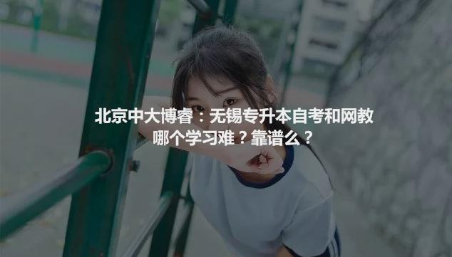 【世纪峰华技能培训中心电话是多少】北京中大博睿:无锡专升本自考和网教哪个学习难?靠谱么?