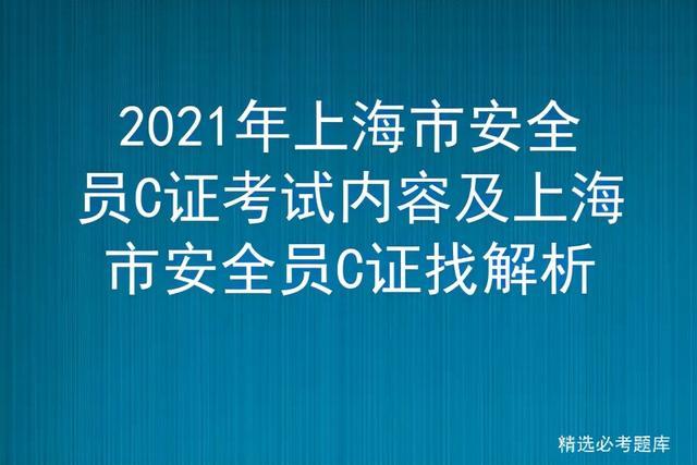 【国务院关于技能培训】2021年上海市安全员C证考试内容及上海市安全员C证找解析