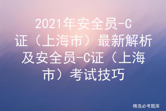 【技能培训血压测量】2021年安全员-C证(上海市)最新解析及考试技巧