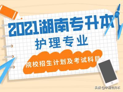 【职业技能培训风险点排查】2021年湖南统招专升本院校护理专业招生计划及考试科目公布