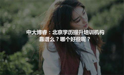 中大博睿:北京学历提升培训机构靠谱么?哪个好些呢?